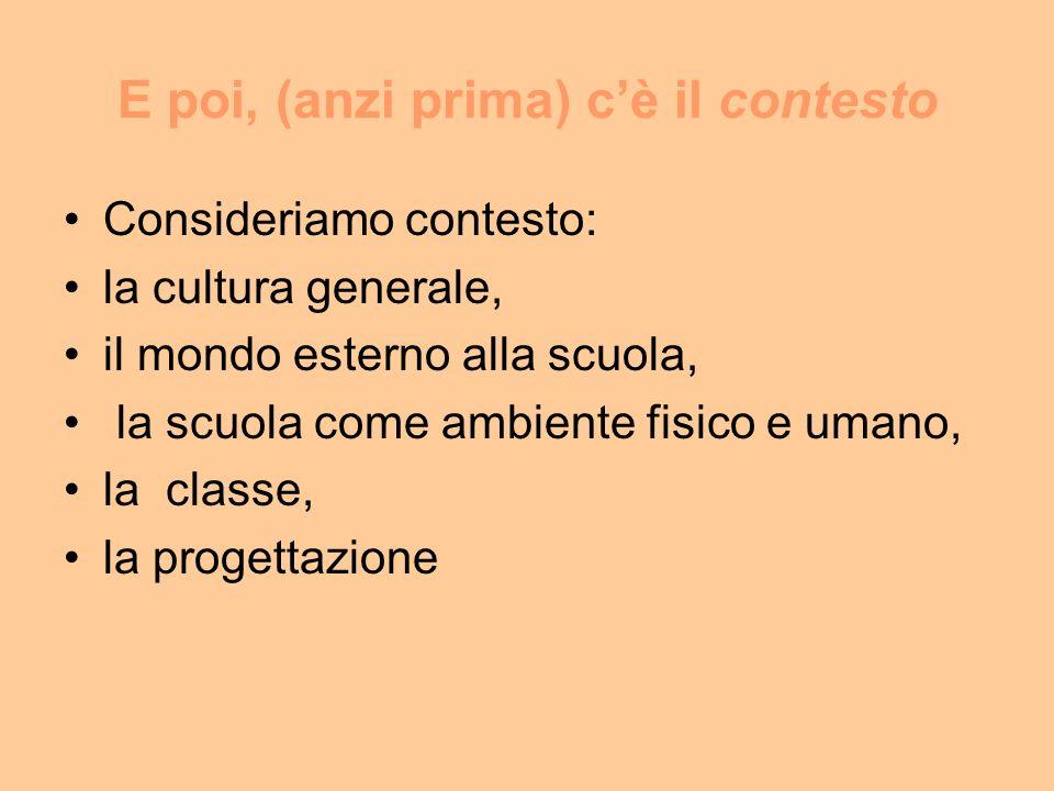 E poi, (anzi prima) cè il contesto Consideriamo contesto: la cultura generale, il mondo esterno alla scuola, la scuola come ambiente fisico e umano, la classe, la progettazione