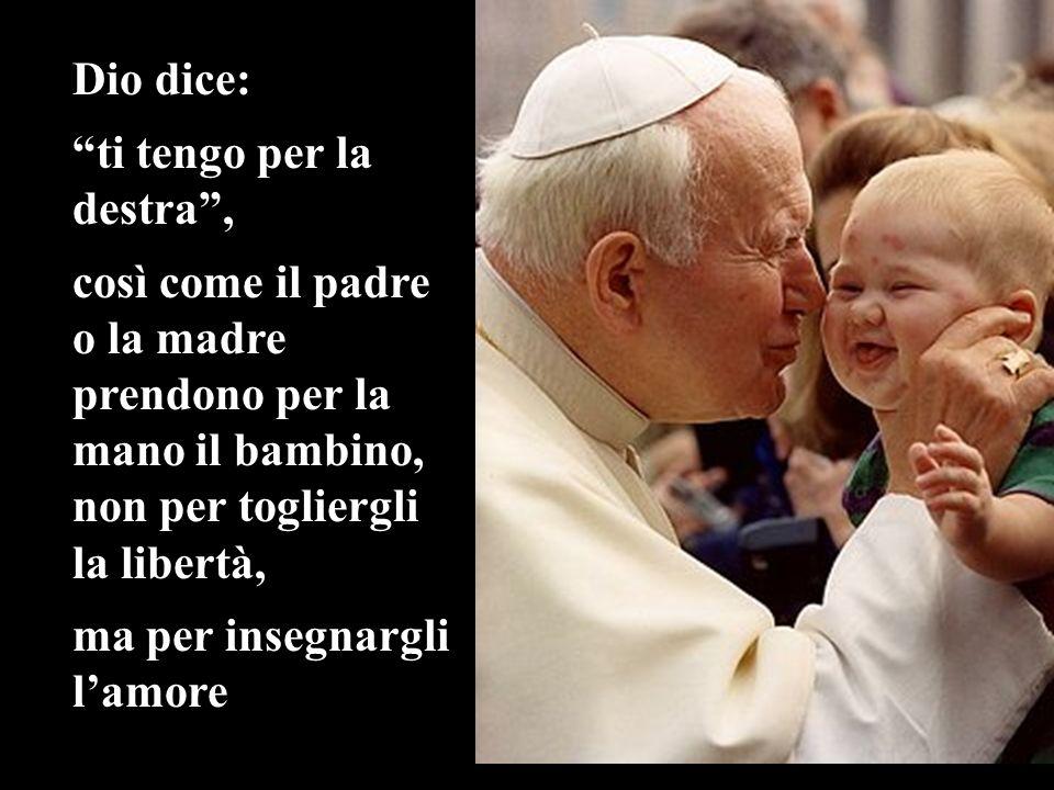 Dio dice: ti tengo per la destra, così come il padre o la madre prendono per la mano il bambino, non per togliergli la libertà, ma per insegnargli lam