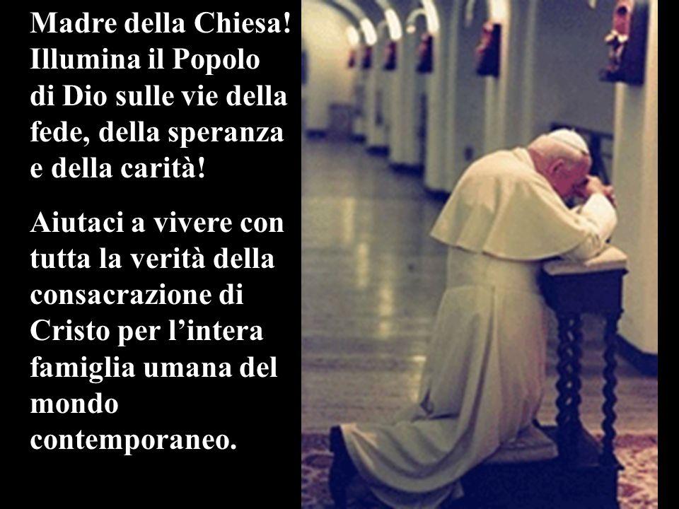 Madre della Chiesa! Illumina il Popolo di Dio sulle vie della fede, della speranza e della carità! Aiutaci a vivere con tutta la verità della consacra
