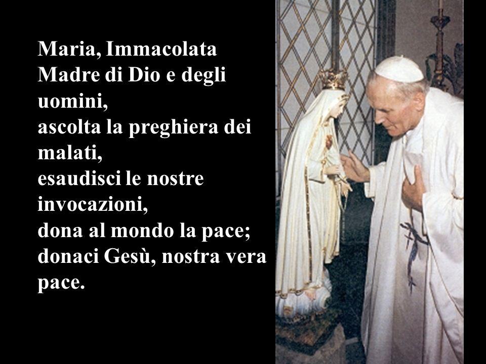 Maria, Immacolata Madre di Dio e degli uomini, ascolta la preghiera dei malati, esaudisci le nostre invocazioni, dona al mondo la pace; donaci Gesù, n