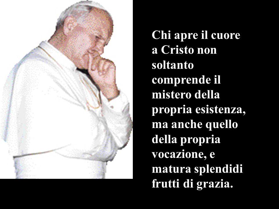 Chi apre il cuore a Cristo non soltanto comprende il mistero della propria esistenza, ma anche quello della propria vocazione, e matura splendidi frut