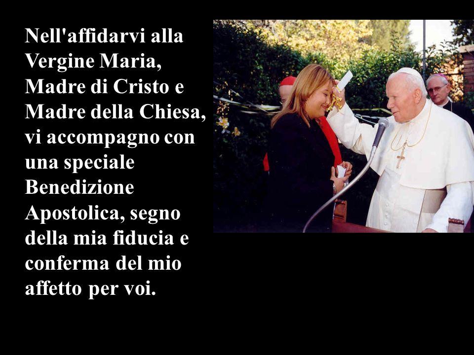 Nell'affidarvi alla Vergine Maria, Madre di Cristo e Madre della Chiesa, vi accompagno con una speciale Benedizione Apostolica, segno della mia fiduci