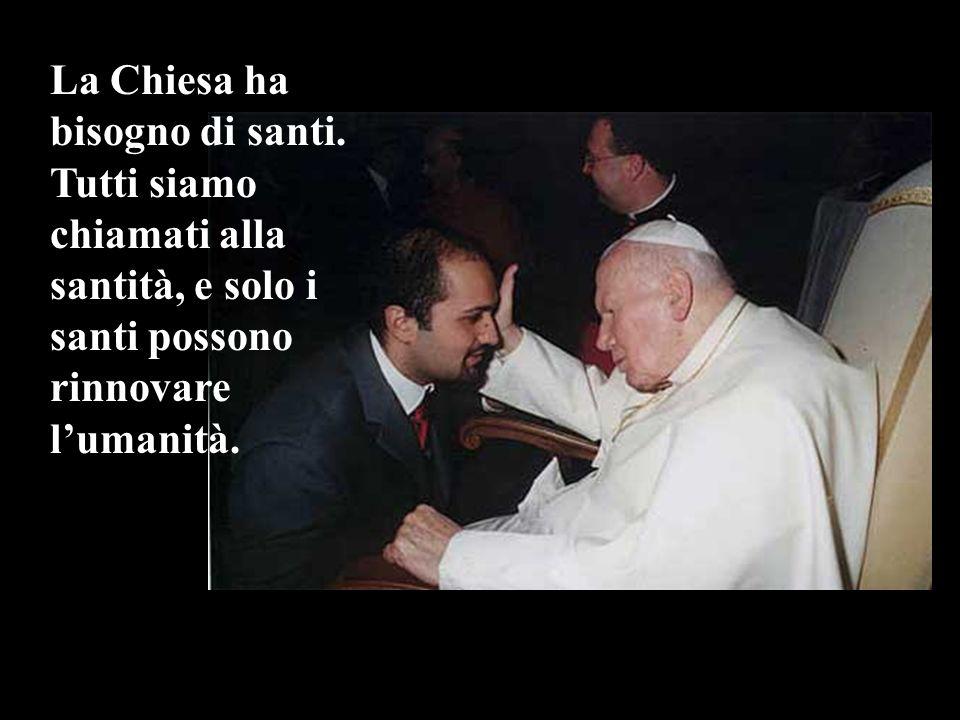 La Chiesa ha bisogno di santi. Tutti siamo chiamati alla santità, e solo i santi possono rinnovare lumanità.