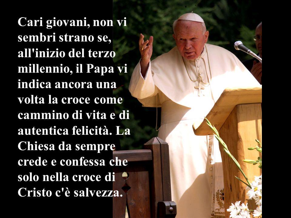 Cari giovani, non vi sembri strano se, all'inizio del terzo millennio, il Papa vi indica ancora una volta la croce come cammino di vita e di autentica