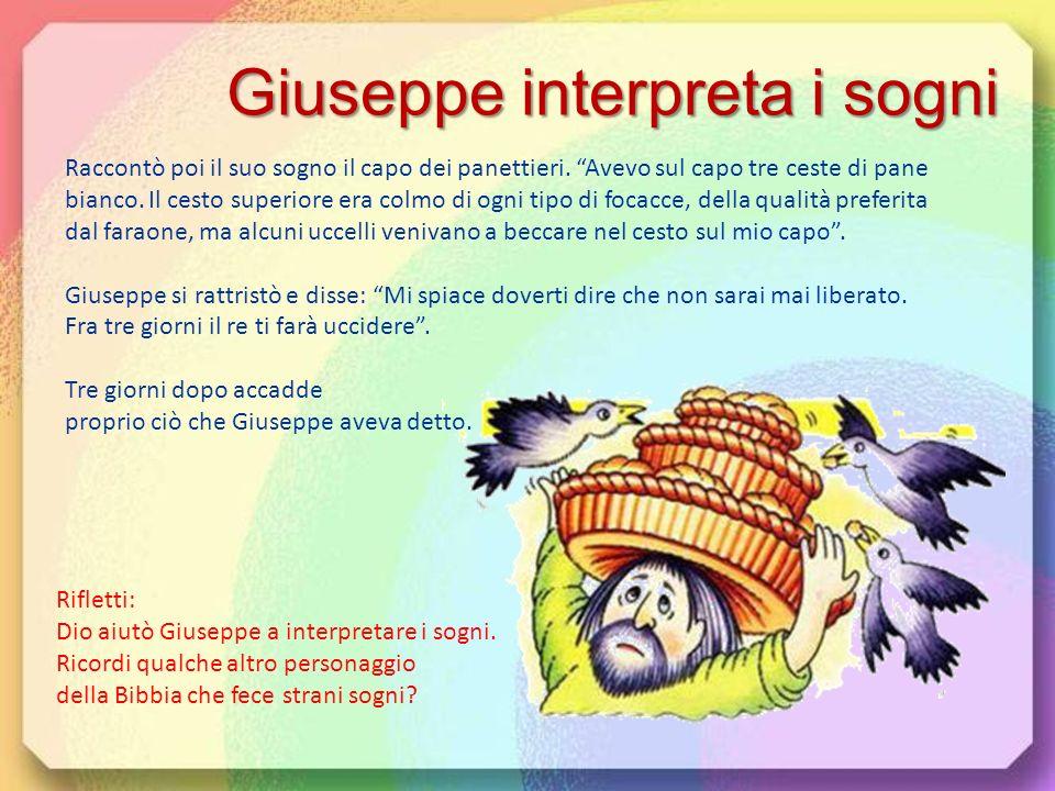 Giuseppe interpreta i sogni Giuseppe invitò il capo dei coppieri e il capo dei panettieri del re a raccontargli il loro sono. Parlò per primo il capo