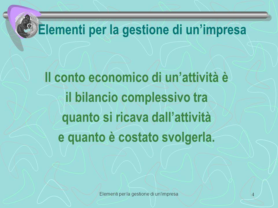 Elementi per la gestione di un impresa 4 Elementi per la gestione di unimpresa Il conto economico di unattività è il bilancio complessivo tra quanto si ricava dallattività e quanto è costato svolgerla.
