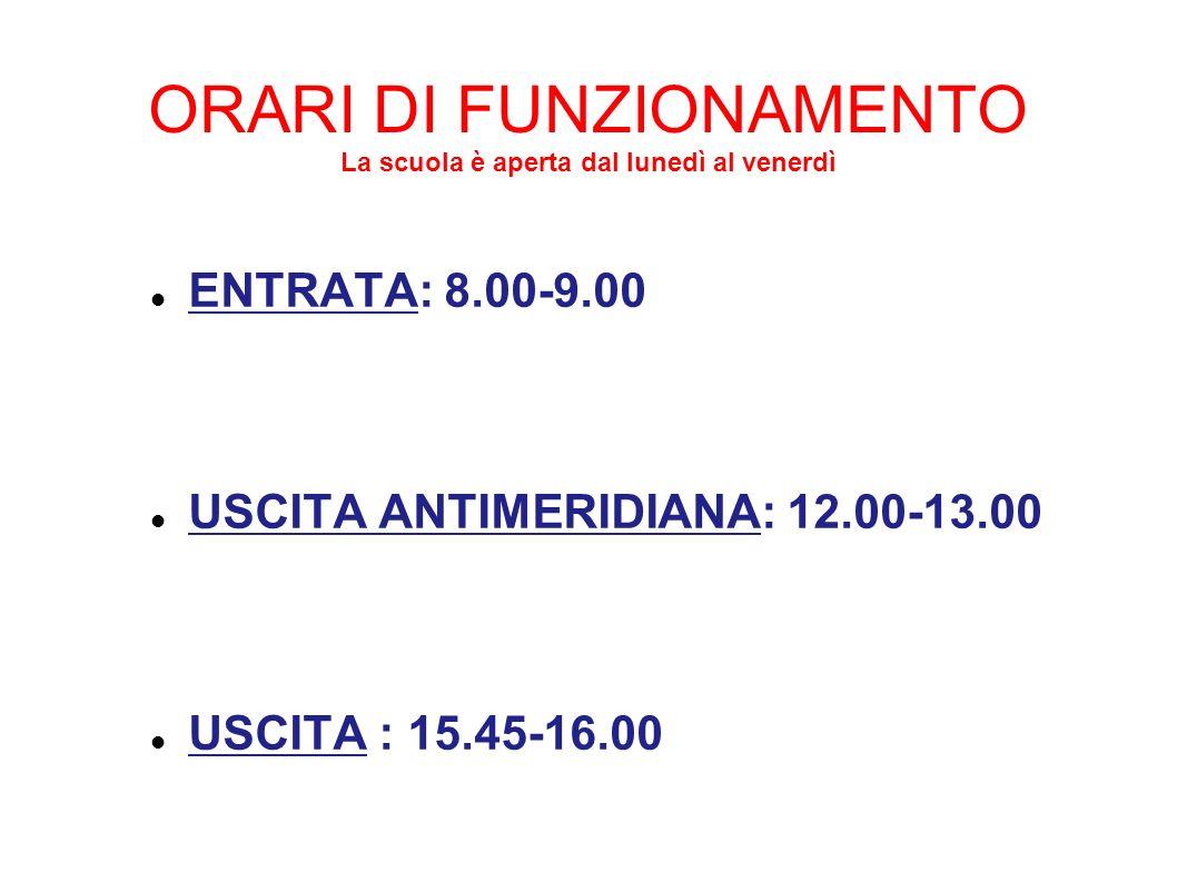 ORARI DI FUNZIONAMENTO La scuola è aperta dal lunedì al venerdì ENTRATA: 8.00-9.00 USCITA ANTIMERIDIANA: 12.00-13.00 USCITA : 15.45-16.00