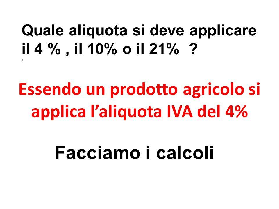 Essendo un prodotto agricolo si applica laliquota IVA del 4% Quale aliquota si deve applicare il 4 %, il 10% o il 21% ? Facciamo i calcoli