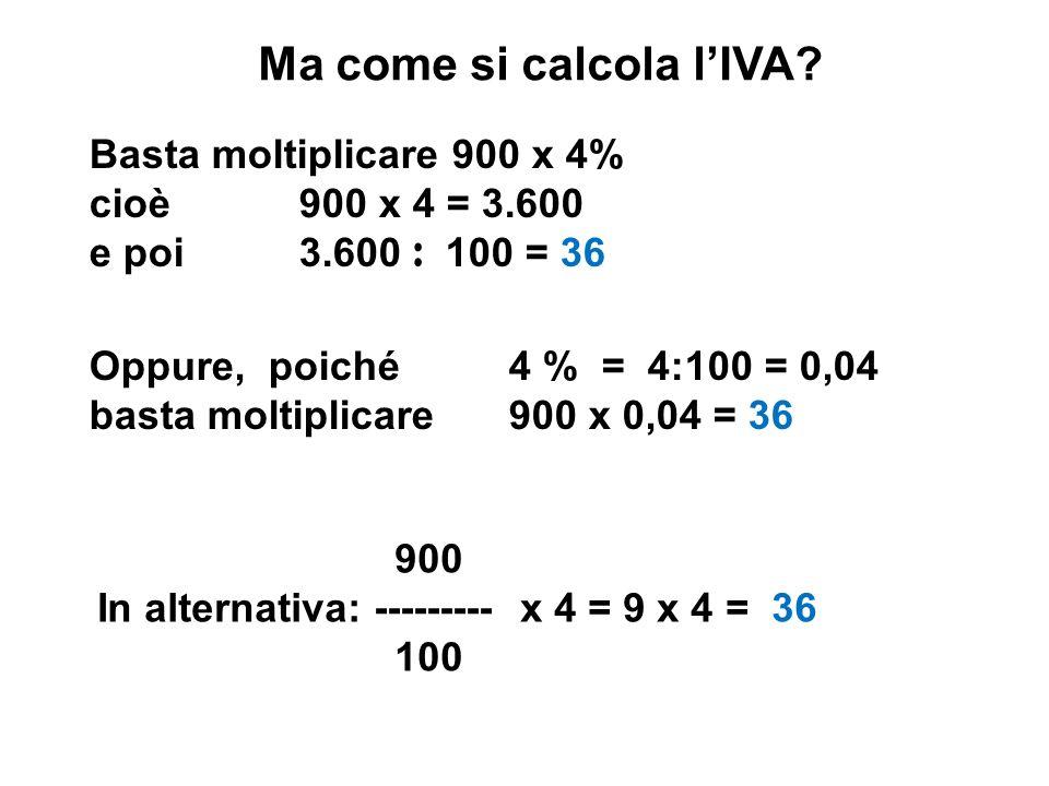 Ma come si calcola lIVA? Basta moltiplicare 900 x 4% cioè900 x 4 = 3.600 e poi3.600 : 100 = 36 Oppure, poiché4 % = 4:100 = 0,04 basta moltiplicare900