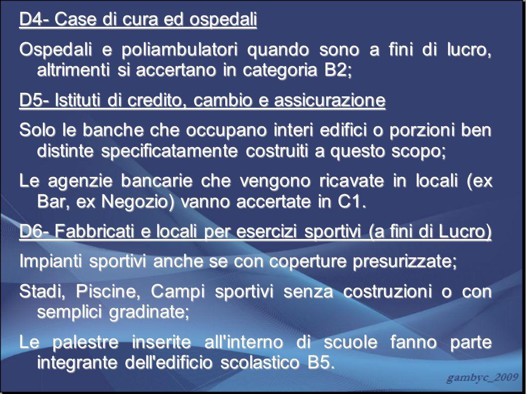 D4- Case di cura ed ospedali Ospedali e poliambulatori quando sono a fini di lucro, altrimenti si accertano in categoria B2; D5- Istituti di credito,