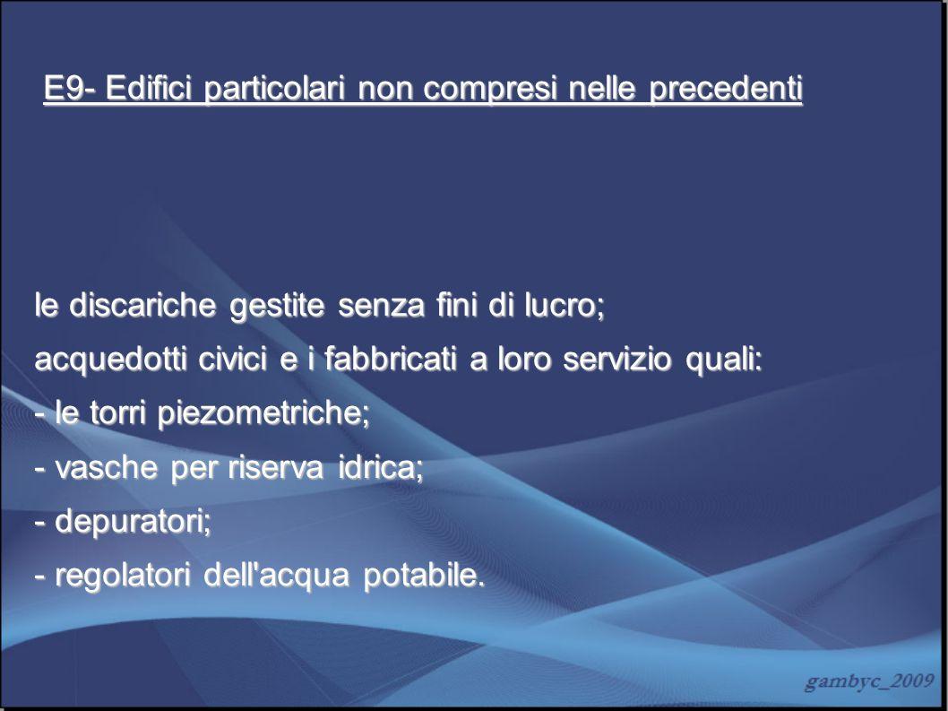 E9- Edifici particolari non compresi nelle precedenti E9- Edifici particolari non compresi nelle precedenti le discariche gestite senza fini di lucro;