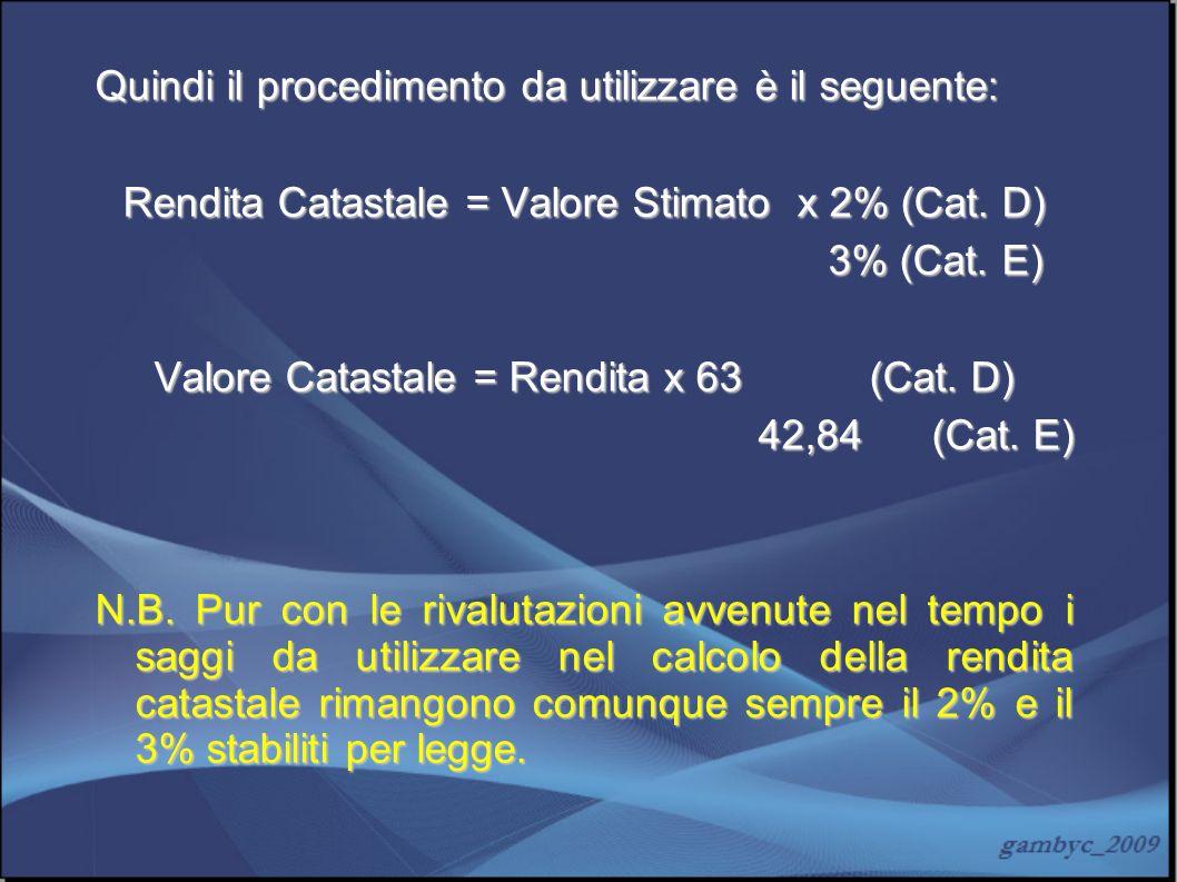 Quindi il procedimento da utilizzare è il seguente: Rendita Catastale = Valore Stimato x 2% (Cat. D) 3% (Cat. E) 3% (Cat. E) Valore Catastale = Rendit