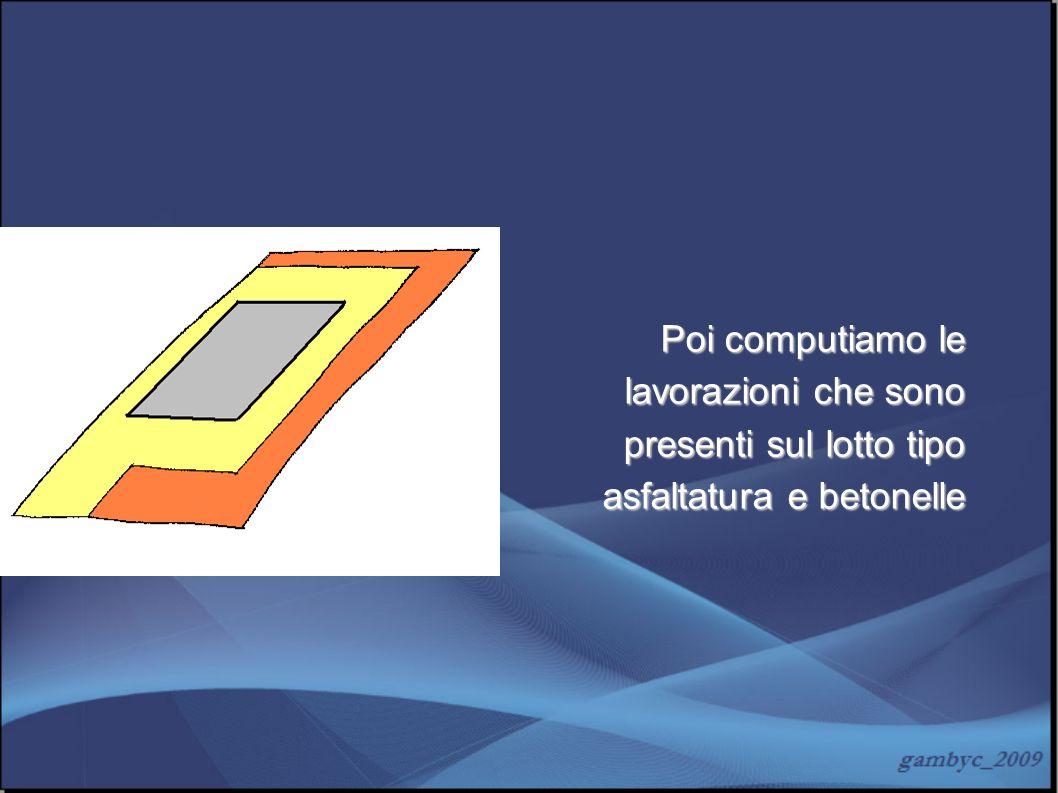Poi computiamo le lavorazioni che sono presenti sul lotto tipo asfaltatura e betonelle