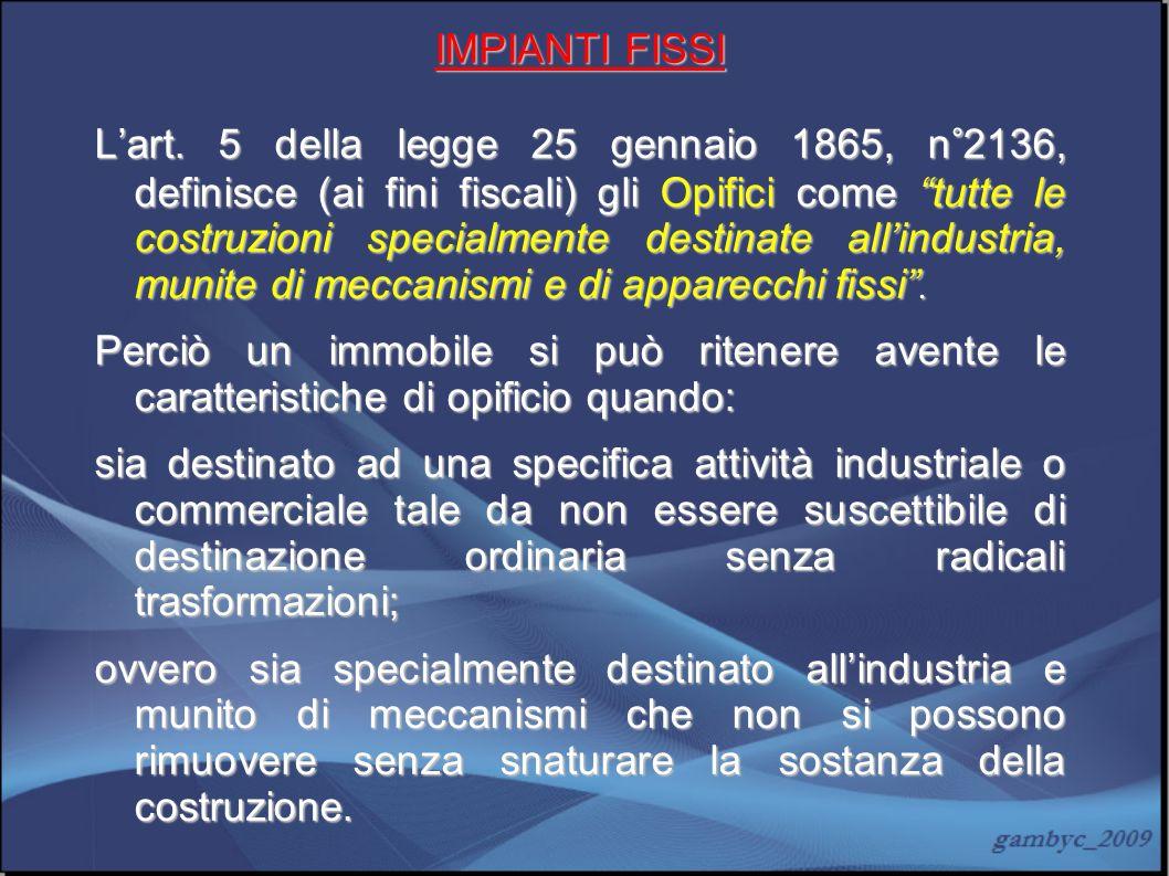 IMPIANTI FISSI Lart. 5 della legge 25 gennaio 1865, n°2136, definisce (ai fini fiscali) gli Opifici come tutte le costruzioni specialmente destinate a