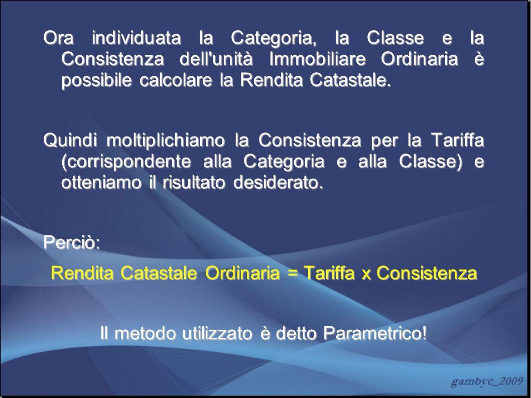 Ora individuata la Categoria, la Classe e la Consistenza dell'unità Immobiliare Ordinaria è possibile calcolare la Rendita Catastale. Quindi moltiplic