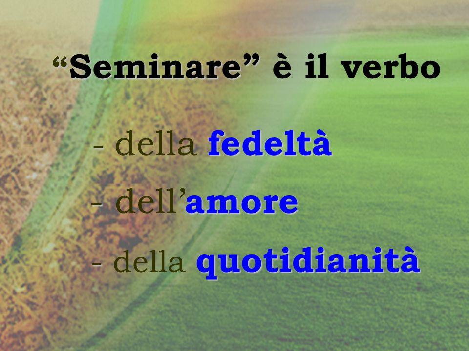 Seminare Seminare è il verbo - fedeltà - della fedeltà - amore - dell amore - quotidianità - della quotidianità