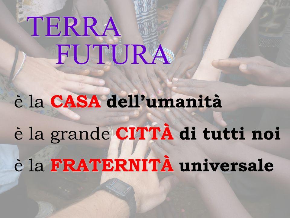 TERRA FUTURA CASA è la CASA dellumanità CITTÀ è la grande CITTÀ di tutti noi FRATERNITÀ è la FRATERNITÀ universale