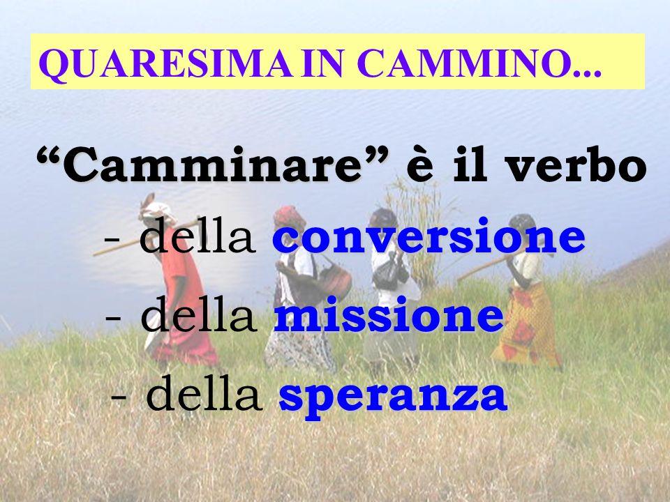 QUARESIMA IN CAMMINO... Camminare Camminare è il verbo conversione - della conversione missione - della missione speranza - della speranza