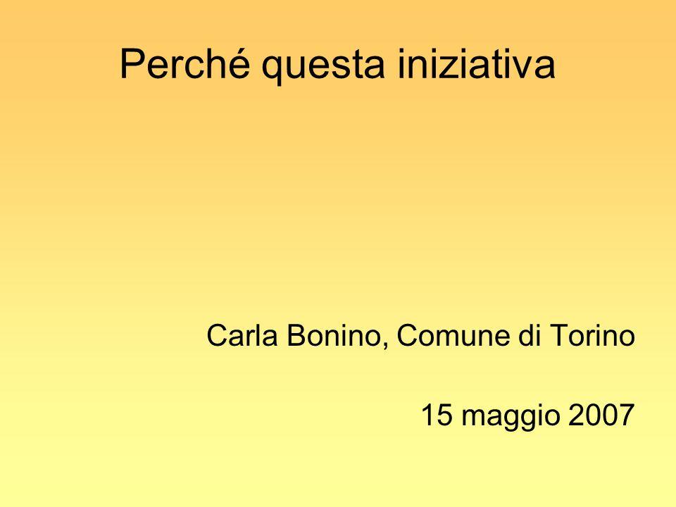 Perché questa iniziativa Carla Bonino, Comune di Torino 15 maggio 2007