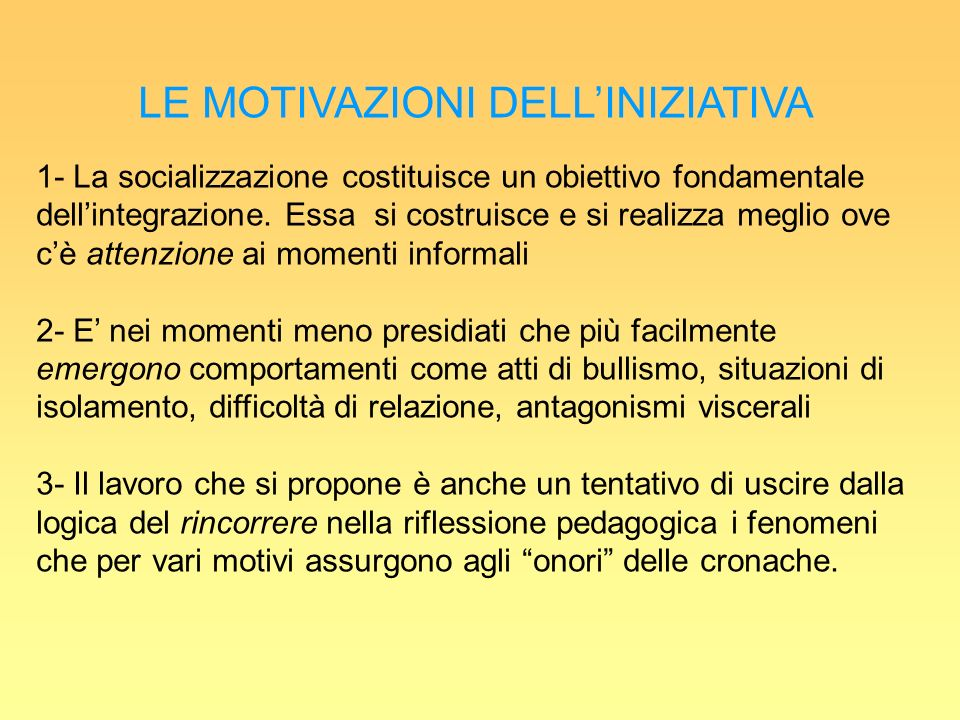 LE MOTIVAZIONI DELLINIZIATIVA 1- La socializzazione costituisce un obiettivo fondamentale dellintegrazione.