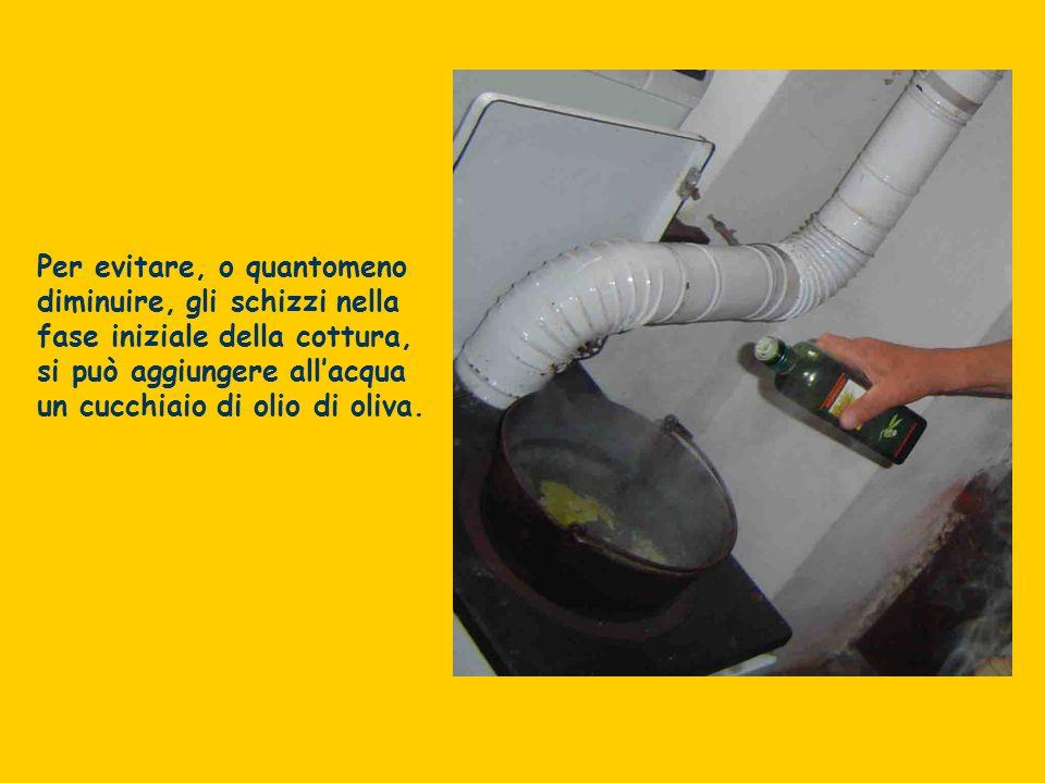 Per evitare, o quantomeno diminuire, gli schizzi nella fase iniziale della cottura, si può aggiungere allacqua un cucchiaio di olio di oliva.