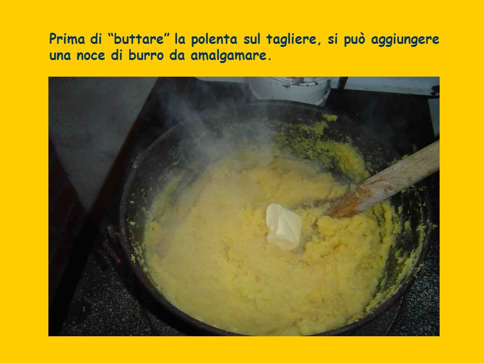 Prima di buttare la polenta sul tagliere, si può aggiungere una noce di burro da amalgamare.