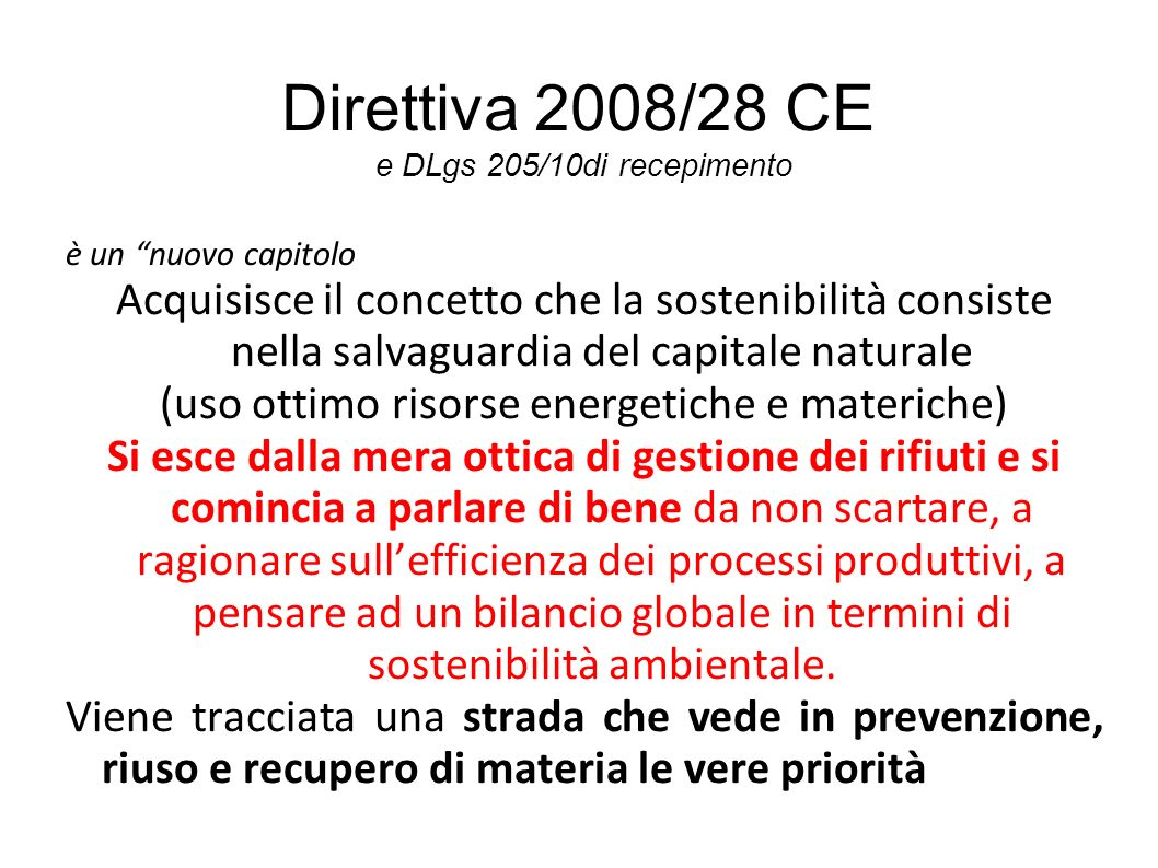 Direttiva 2008/28 CE e DLgs 205/10di recepimento è un nuovo capitolo Acquisisce il concetto che la sostenibilità consiste nella salvaguardia del capitale naturale (uso ottimo risorse energetiche e materiche) Si esce dalla mera ottica di gestione dei rifiuti e si comincia a parlare di bene da non scartare, a ragionare sullefficienza dei processi produttivi, a pensare ad un bilancio globale in termini di sostenibilità ambientale.