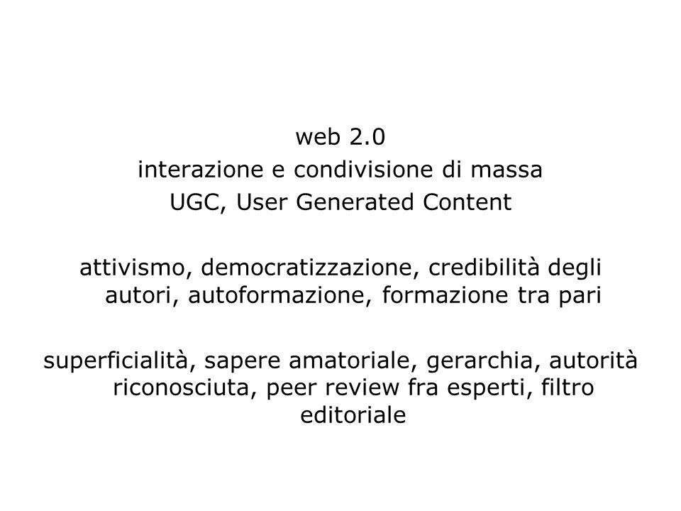 web 2.0 interazione e condivisione di massa UGC, User Generated Content attivismo, democratizzazione, credibilità degli autori, autoformazione, formazione tra pari superficialità, sapere amatoriale, gerarchia, autorità riconosciuta, peer review fra esperti, filtro editoriale