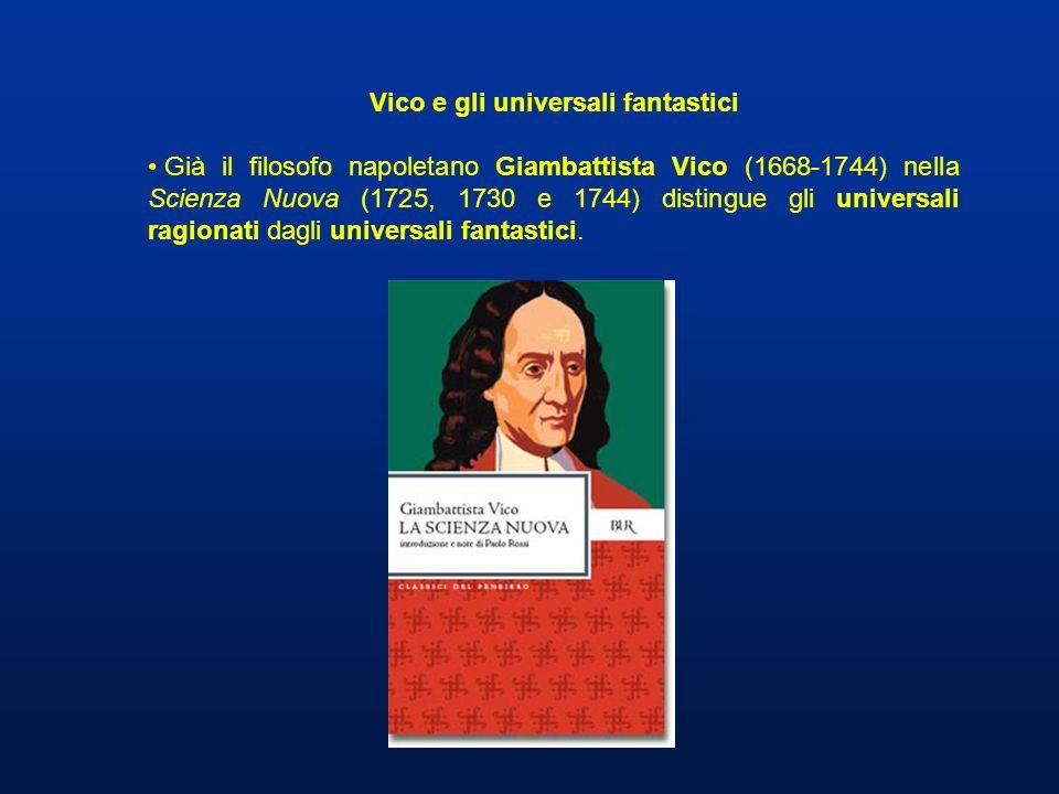 Vico e gli universali fantastici Già il filosofo napoletano Giambattista Vico (1668-1744) nella Scienza Nuova (1725, 1730 e 1744) distingue gli univer