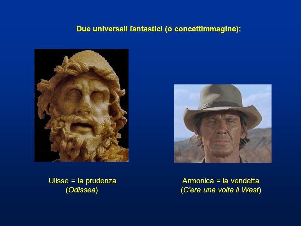 Ulisse = la prudenza (Odissea) Armonica = la vendetta (Cera una volta il West) Due universali fantastici (o concettimmagine):