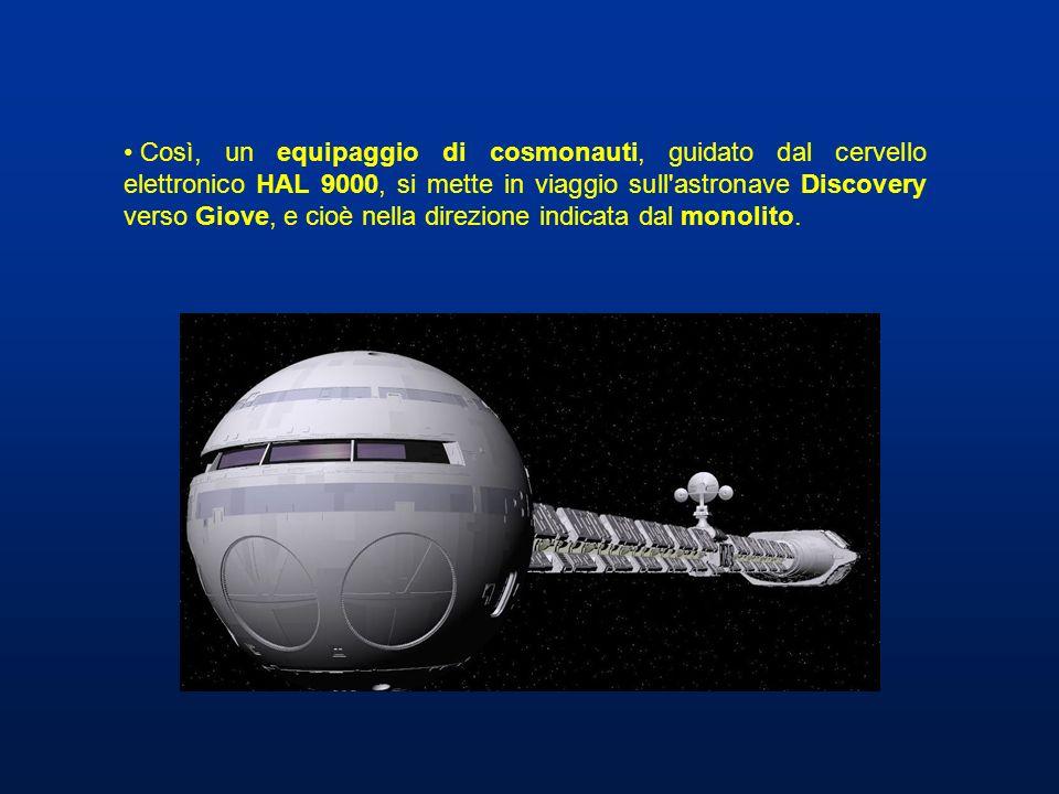 Così, un equipaggio di cosmonauti, guidato dal cervello elettronico HAL 9000, si mette in viaggio sull'astronave Discovery verso Giove, e cioè nella d