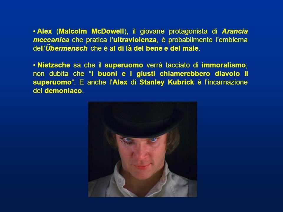 Alex (Malcolm McDowell), il giovane protagonista di Arancia meccanica che pratica lultraviolenza, è probabilmente lemblema dellÜbermensch che è al di