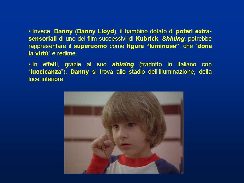 Invece, Danny (Danny Lloyd), il bambino dotato di poteri extra- sensoriali di uno dei film successivi di Kubrick, Shining, potrebbe rappresentare il s