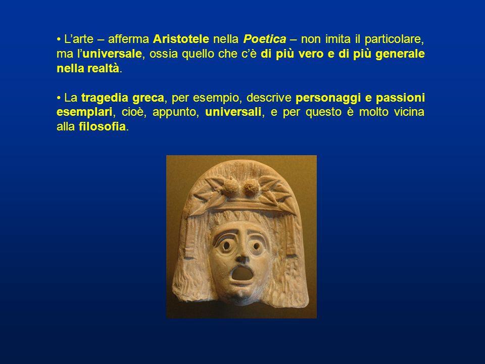 Larte – afferma Aristotele nella Poetica – non imita il particolare, ma luniversale, ossia quello che cè di più vero e di più generale nella realtà. L