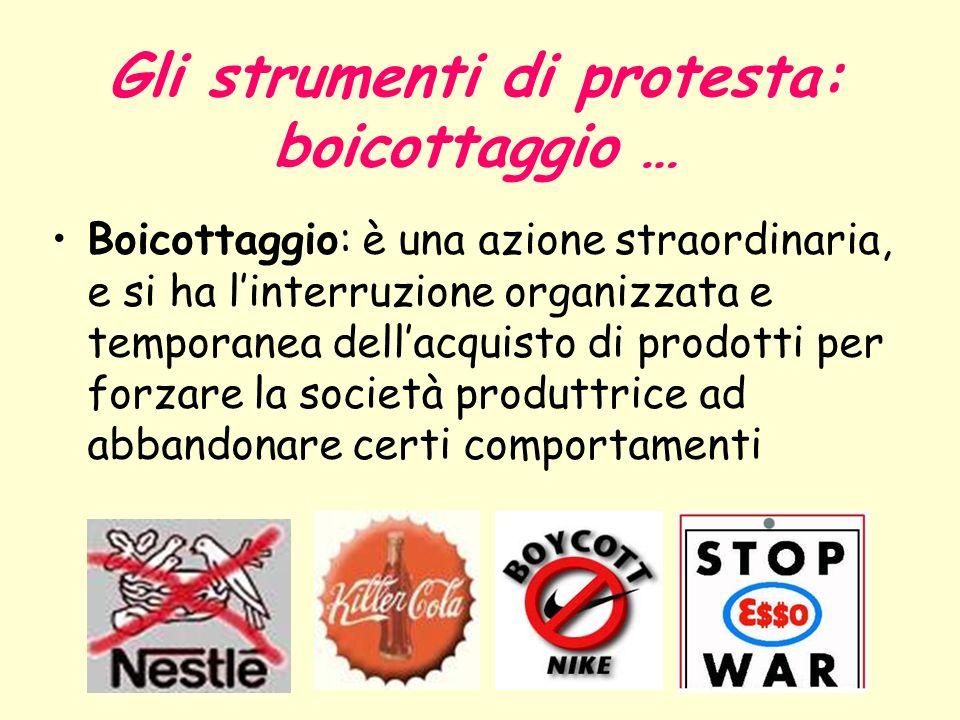 Gli strumenti di protesta: boicottaggio … Boicottaggio: è una azione straordinaria, e si ha linterruzione organizzata e temporanea dellacquisto di pro