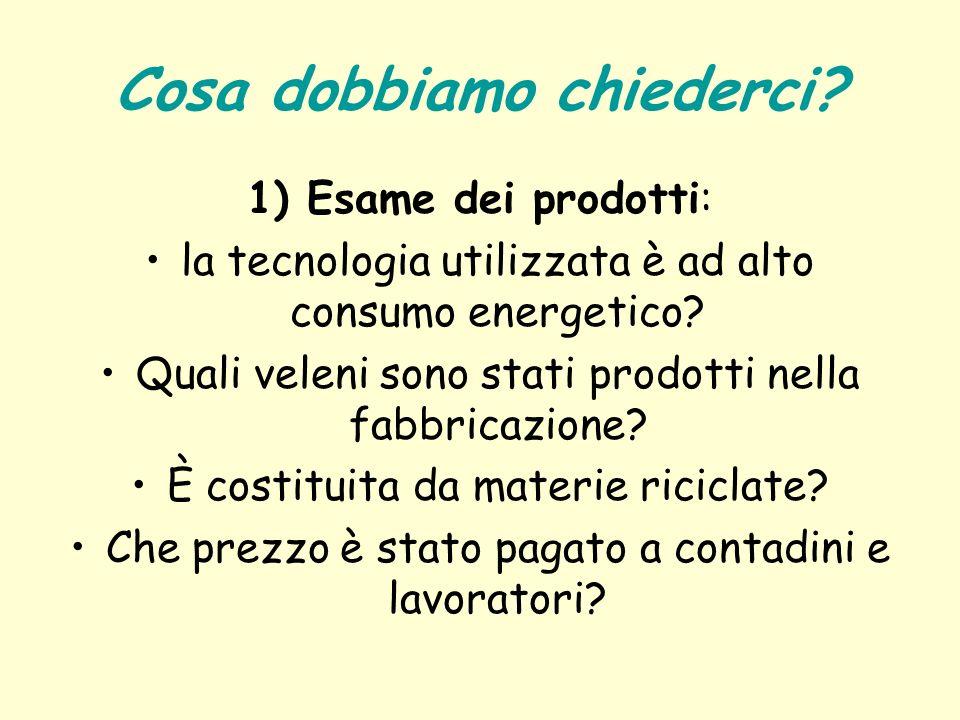 Cosa dobbiamo chiederci? 1) Esame dei prodotti: la tecnologia utilizzata è ad alto consumo energetico? Quali veleni sono stati prodotti nella fabbrica