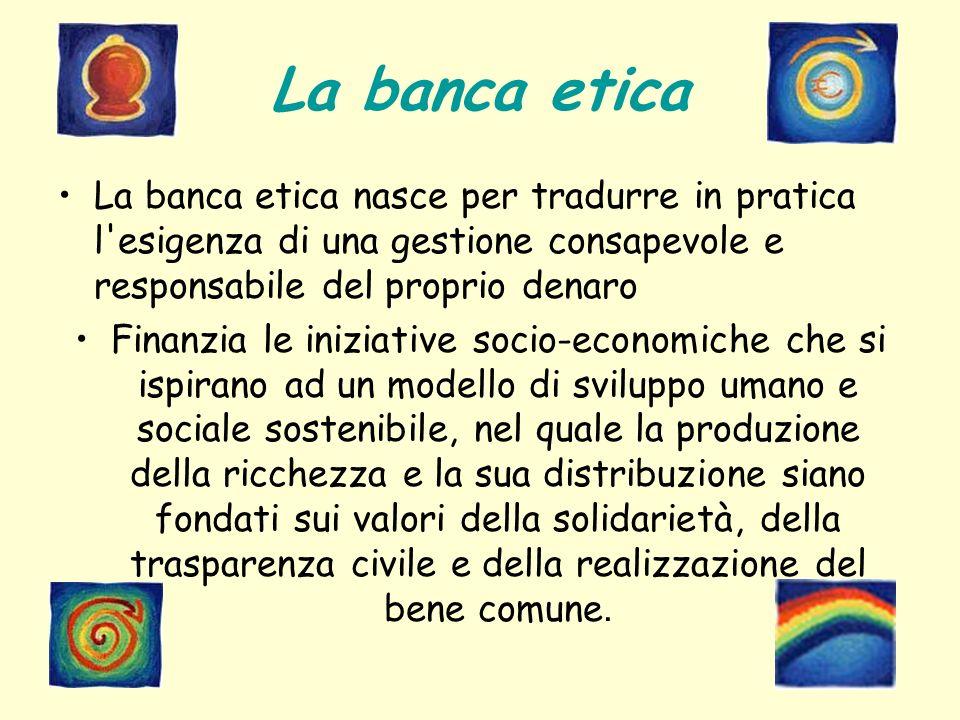 La banca etica La banca etica nasce per tradurre in pratica l'esigenza di una gestione consapevole e responsabile del proprio denaro Finanzia le inizi