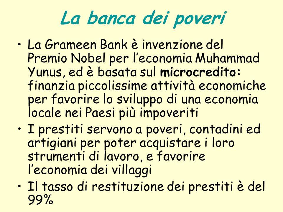 La banca dei poveri La Grameen Bank è invenzione del Premio Nobel per leconomia Muhammad Yunus, ed è basata sul microcredito: finanzia piccolissime at