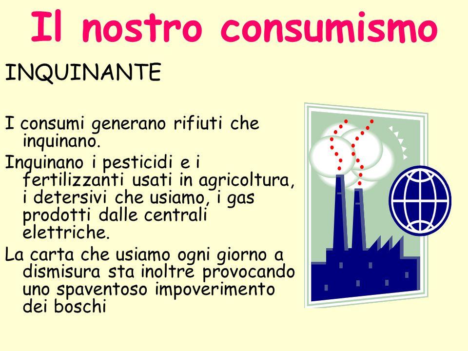 Il nostro consumismo INQUINANTE I consumi generano rifiuti che inquinano. Inquinano i pesticidi e i fertilizzanti usati in agricoltura, i detersivi ch