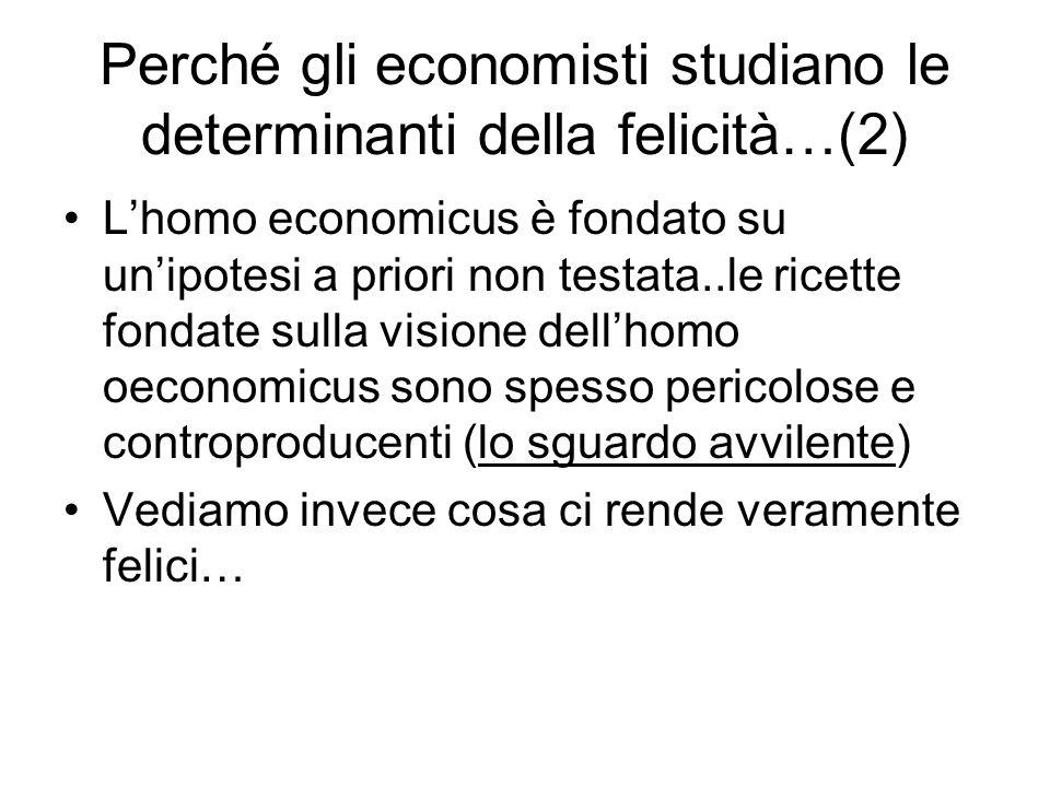 Perché gli economisti studiano le determinanti della felicità…(3) ________________________________________ 1.Riconoscimento dellimportanza dellutilità procedurale e non solo dellutilità generata dalla scelta (cià che conta non è solo il risultato ma la motivazione, il percorso e le circostanze che hanno determinato una data azione) 2.Questi studi aiutano gli economisti a considerare le conseguenze non economiche delle scelte economiche.