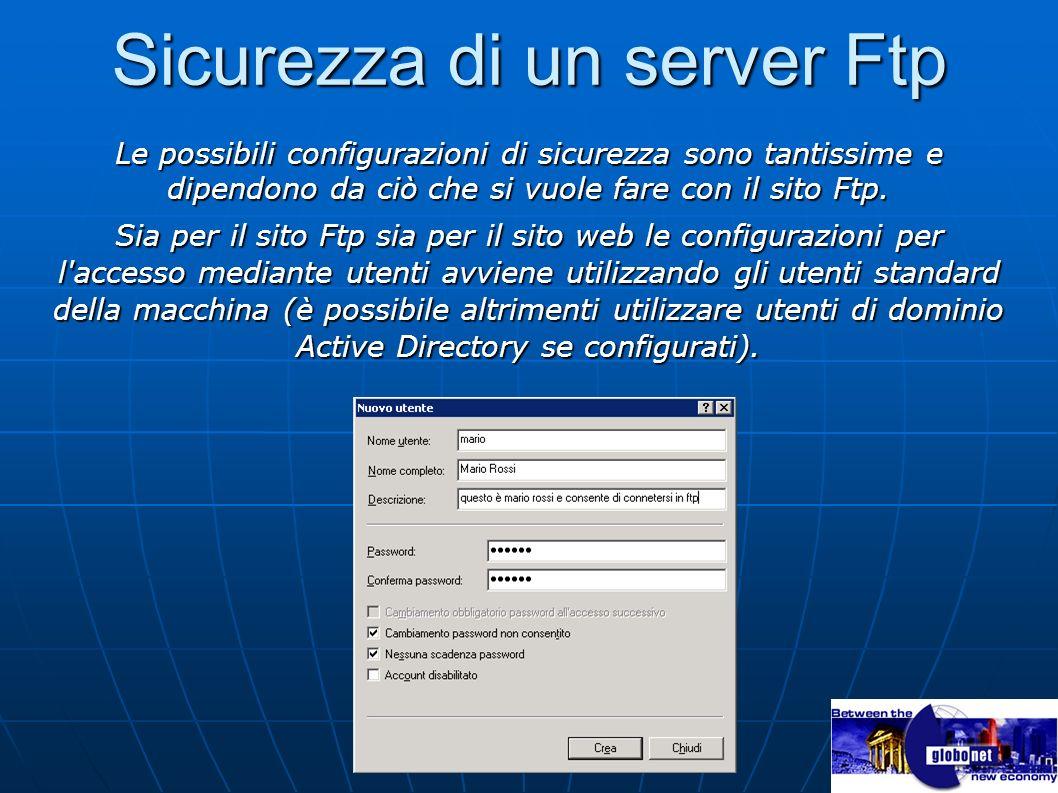 Sicurezza di un server Ftp Le possibili configurazioni di sicurezza sono tantissime e dipendono da ciò che si vuole fare con il sito Ftp. Sia per il s