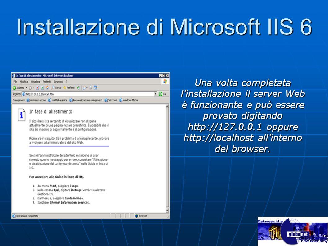 Installazione di Microsoft IIS 6 Una volta completata linstallazione il server Web è funzionante e può essere provato digitando http://127.0.0.1 oppur