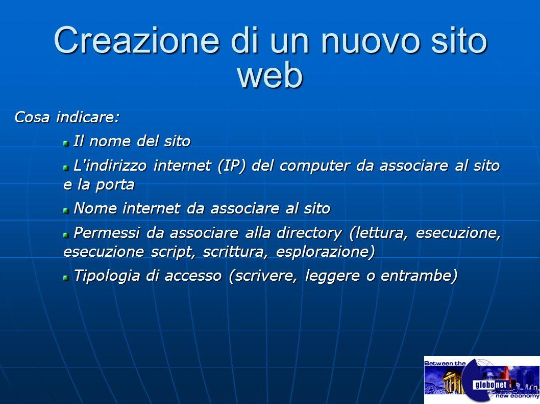 Creazione di un nuovo sito web Cosa indicare: Il nome del sito Il nome del sito L'indirizzo internet (IP) del computer da associare al sito e la porta