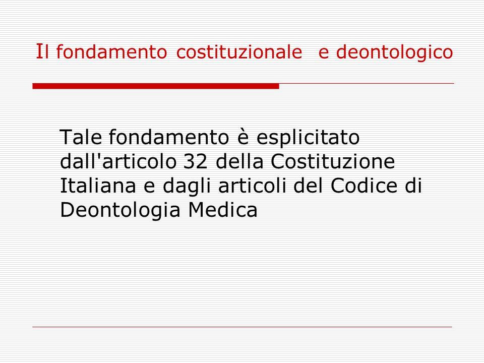 I l fondamento costituzionale e deontologico Tale fondamento è esplicitato dall'articolo 32 della Costituzione Italiana e dagli articoli del Codice di