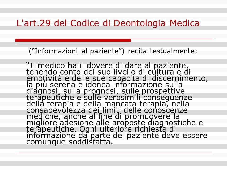 L'art.29 del Codice di Deontologia Medica (Informazioni al paziente) recita testualmente: Il medico ha il dovere di dare al paziente, tenendo conto de