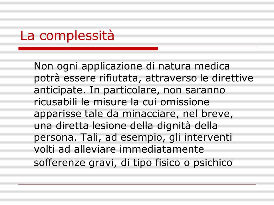 La complessità Non ogni applicazione di natura medica potrà essere rifiutata, attraverso le direttive anticipate. In particolare, non saranno ricusabi