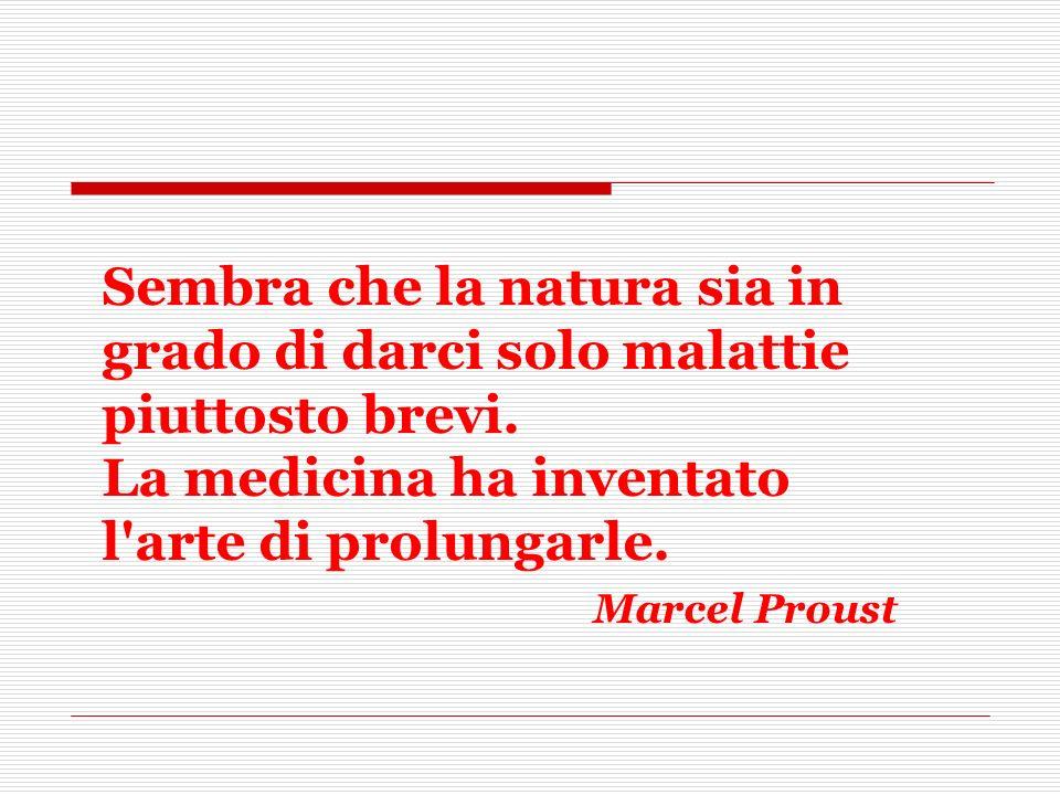 Sembra che la natura sia in grado di darci solo malattie piuttosto brevi. La medicina ha inventato l'arte di prolungarle. Marcel Proust