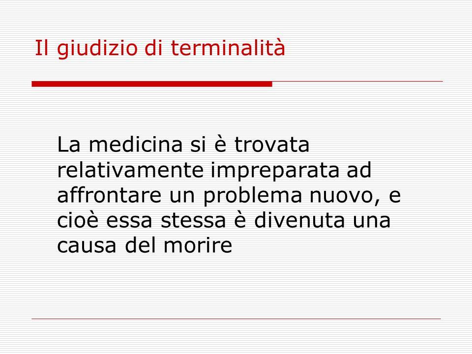 Il giudizio di terminalità La medicina si è trovata relativamente impreparata ad affrontare un problema nuovo, e cioè essa stessa è divenuta una causa
