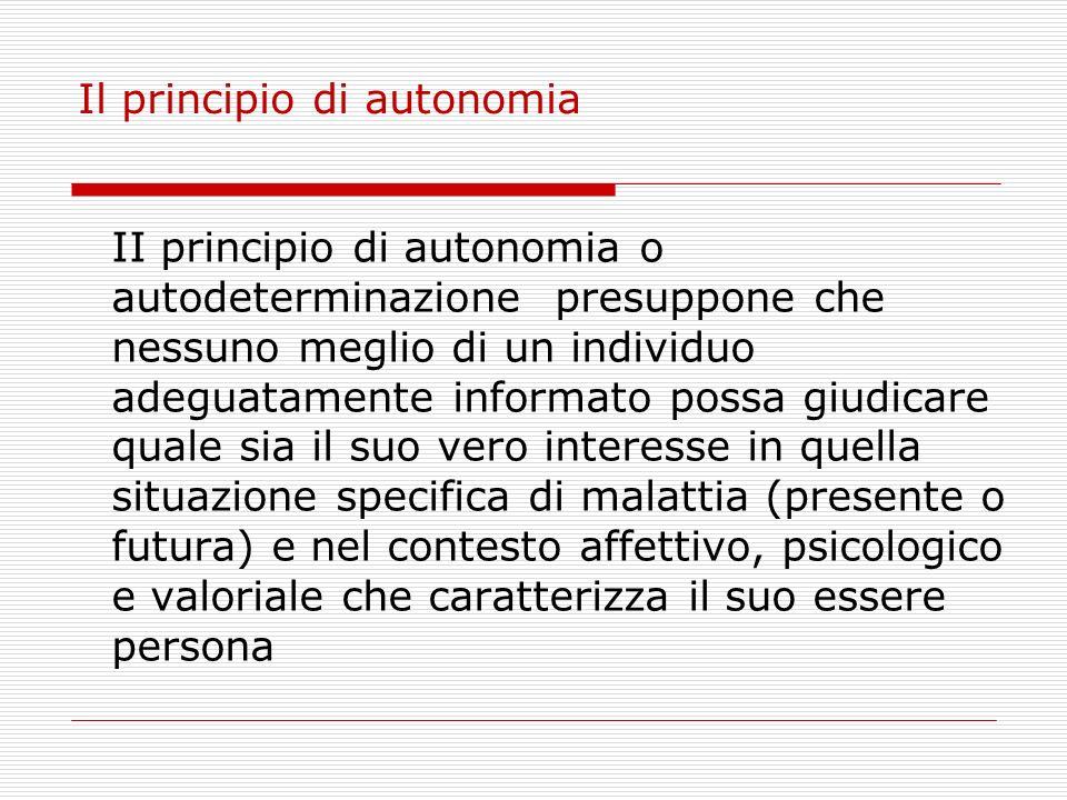 Il principio di autonomia II principio di autonomia o autodeterminazione presuppone che nessuno meglio di un individuo adeguatamente informato possa g