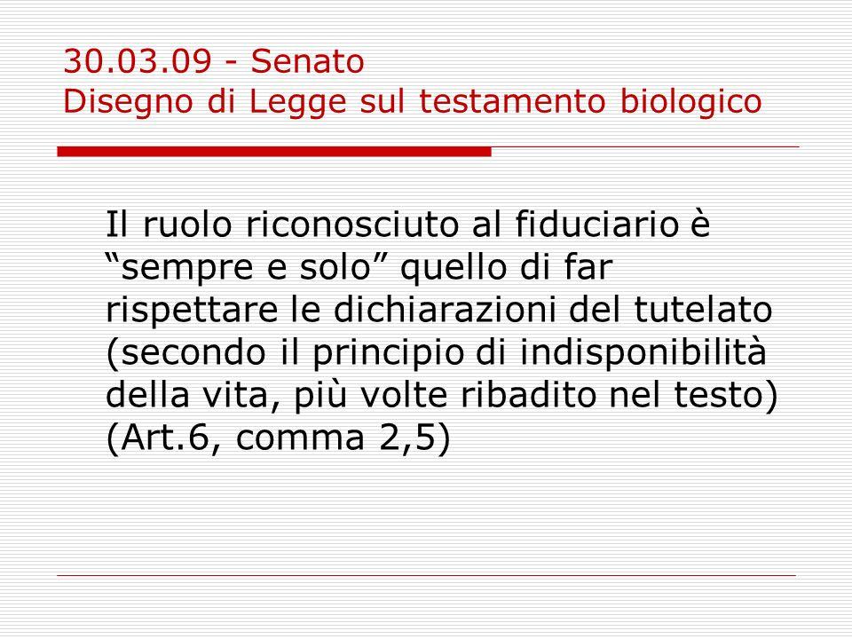 30.03.09 - Senato Disegno di Legge sul testamento biologico Il ruolo riconosciuto al fiduciario è sempre e solo quello di far rispettare le dichiarazi